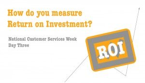Return on Investment - National Customer Services Week